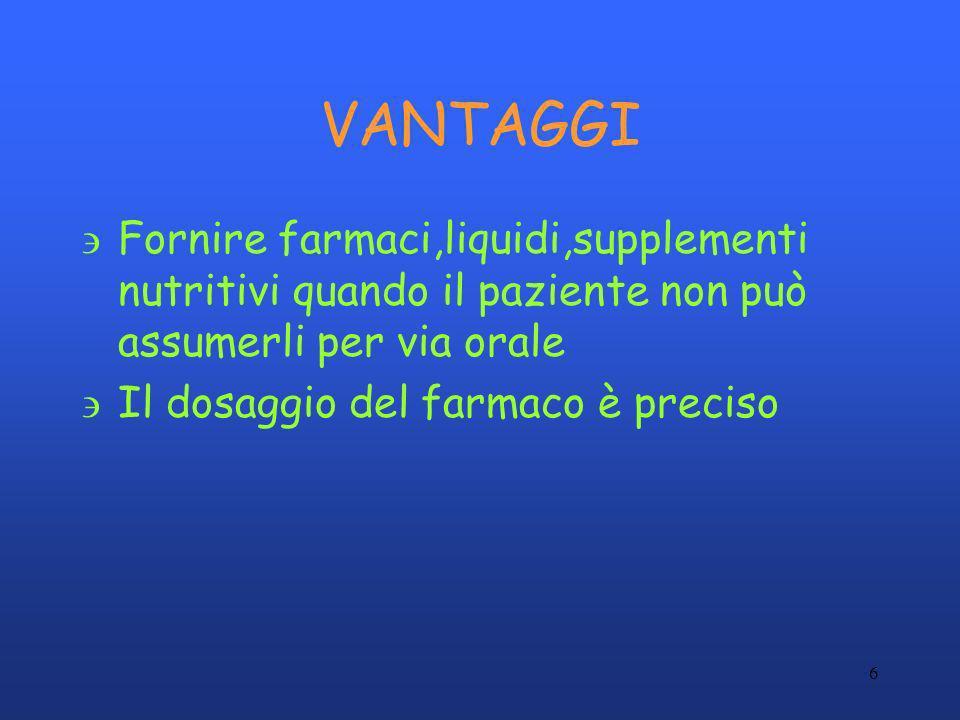 6 VANTAGGI 'Fornire farmaci,liquidi,supplementi nutritivi quando il paziente non può assumerli per via orale 'Il dosaggio del farmaco è preciso