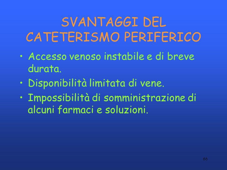 66 SVANTAGGI DEL CATETERISMO PERIFERICO Accesso venoso instabile e di breve durata. Disponibilità limitata di vene. Impossibilità di somministrazione