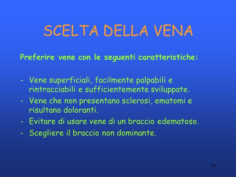 68 SCELTA DELLA VENA Preferire vene con le seguenti caratteristiche: -Vene superficiali, facilmente palpabili e rintracciabili e sufficientemente svil