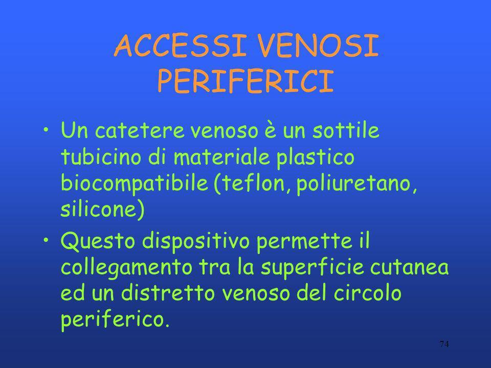 74 ACCESSI VENOSI PERIFERICI Un catetere venoso è un sottile tubicino di materiale plastico biocompatibile (teflon, poliuretano, silicone) Questo disp