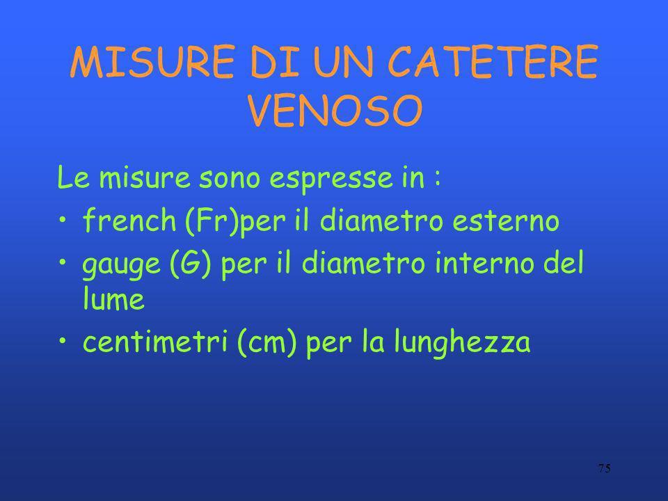 75 MISURE DI UN CATETERE VENOSO Le misure sono espresse in : french (Fr)per il diametro esterno gauge (G) per il diametro interno del lume centimetri