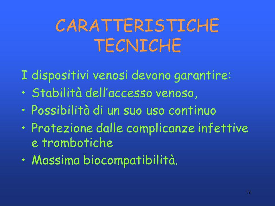 76 CARATTERISTICHE TECNICHE I dispositivi venosi devono garantire: Stabilità dellaccesso venoso, Possibilità di un suo uso continuo Protezione dalle c