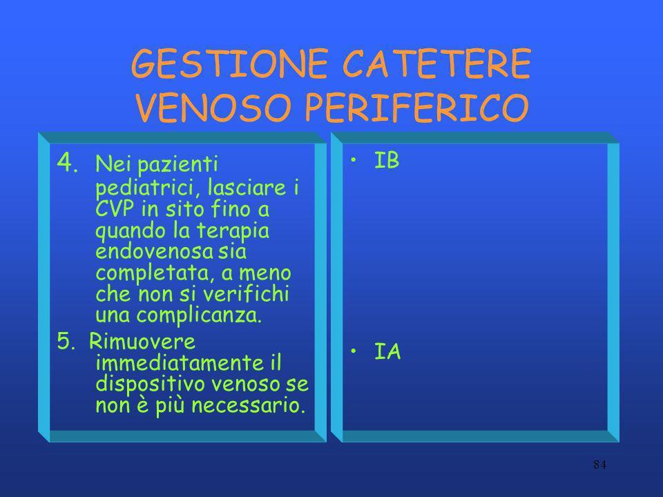 84 GESTIONE CATETERE VENOSO PERIFERICO 4. Nei pazienti pediatrici, lasciare i CVP in sito fino a quando la terapia endovenosa sia completata, a meno c