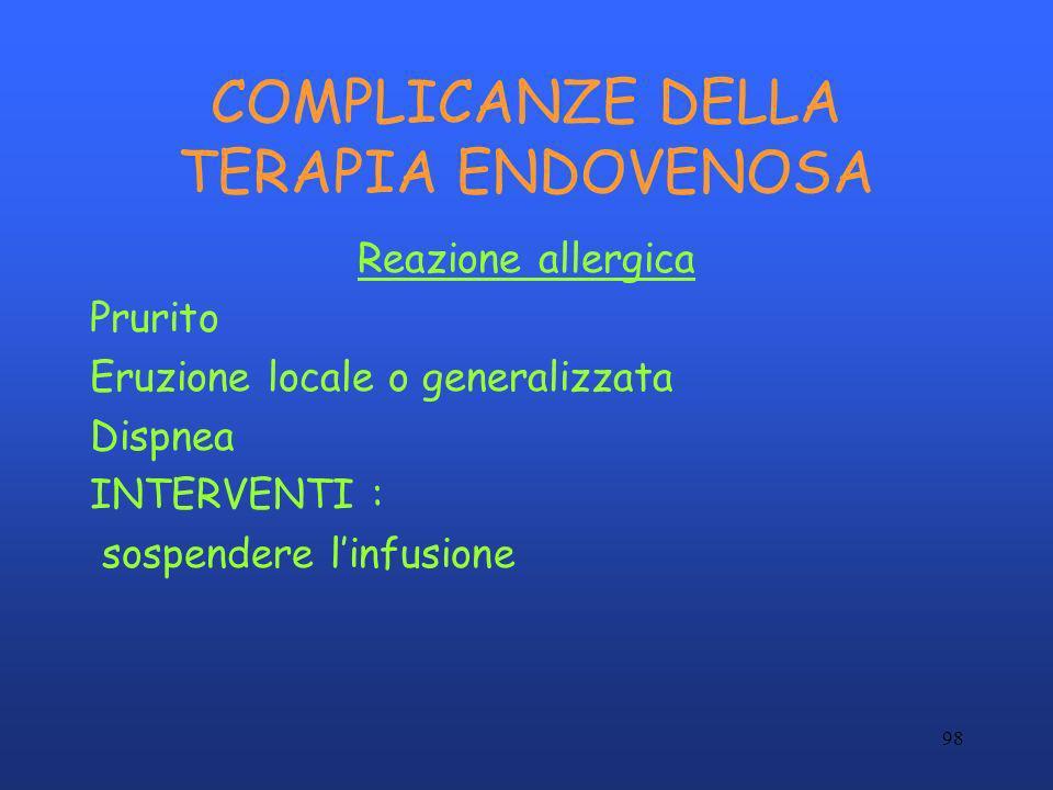 98 COMPLICANZE DELLA TERAPIA ENDOVENOSA Reazione allergica Prurito Eruzione locale o generalizzata Dispnea INTERVENTI : sospendere linfusione