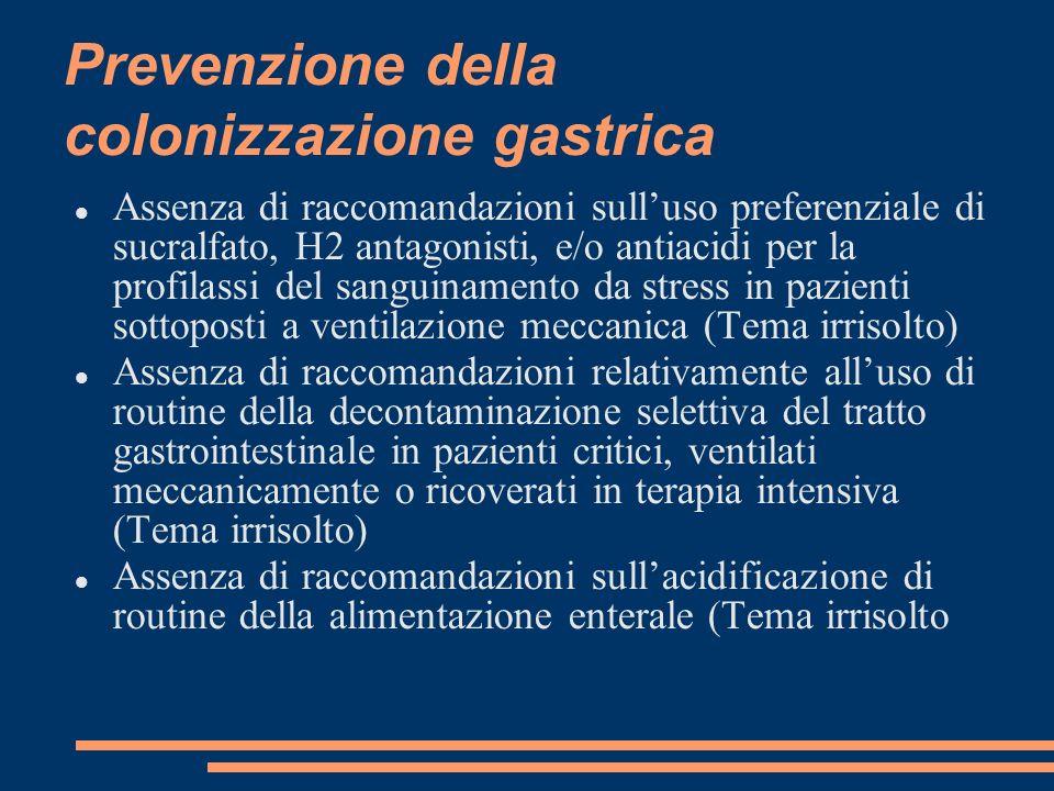 Prevenzione della colonizzazione gastrica Assenza di raccomandazioni sulluso preferenziale di sucralfato, H2 antagonisti, e/o antiacidi per la profila