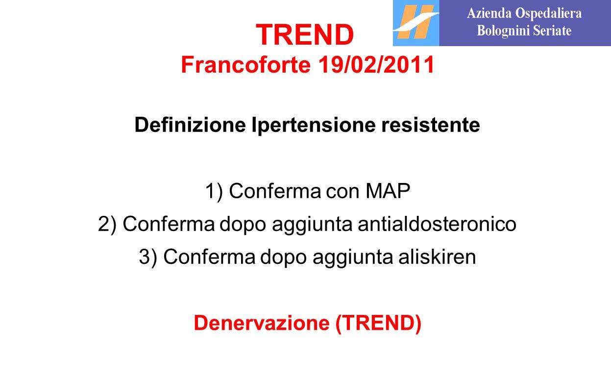 TREND Francoforte 19/02/2011 Definizione Ipertensione resistente 1) Conferma con MAP 2) Conferma dopo aggiunta antialdosteronico 3) Conferma dopo aggi