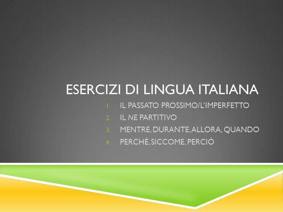 ESERCIZI DI LINGUA ITALIANA 1. IL PASSATO PROSSIMO/LIMPERFETTO 2. IL NE PARTITIVO 3. MENTRE, DURANTE, ALLORA, QUANDO 4. PERCHÉ, SICCOME, PERCIÒ
