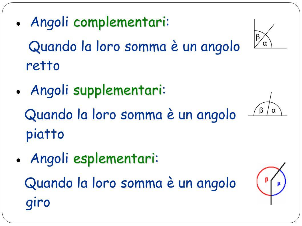complementari Angoli complementari: Quando la loro somma è un angolo retto supplementari Angoli supplementari: Quando la loro somma è un angolo piatto