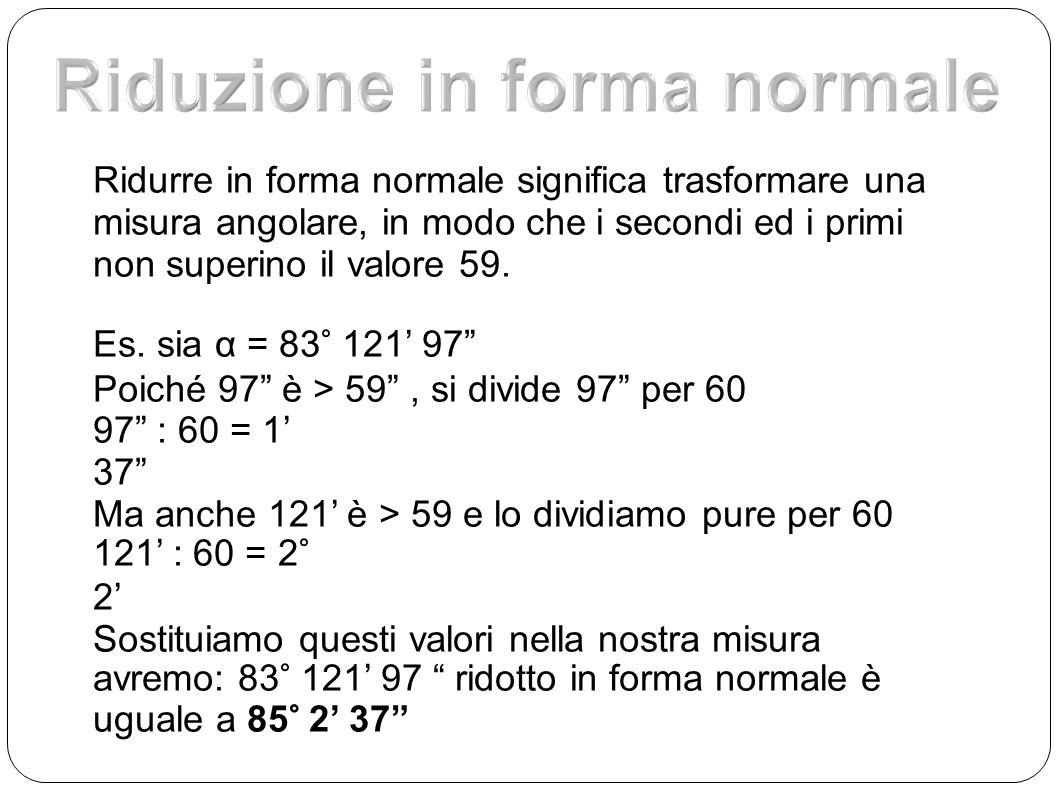 Ridurre in forma normale significa trasformare una misura angolare, in modo che i secondi ed i primi non superino il valore 59. Es. sia α = 83° 121 97