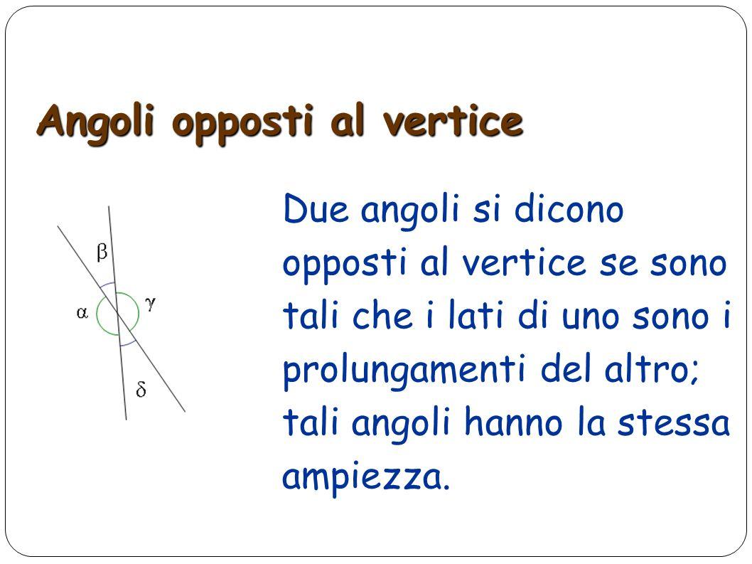 Angoli opposti al vertice Due angoli si dicono opposti al vertice se sono tali che i lati di uno sono i prolungamenti del altro; tali angoli hanno la