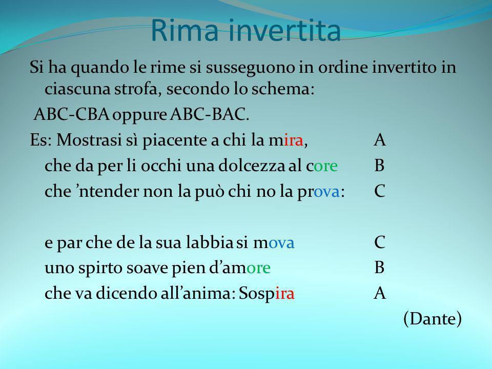 Rima invertita Si ha quando le rime si susseguono in ordine invertito in ciascuna strofa, secondo lo schema: ABC-CBA oppure ABC-BAC. Es: Mostrasi sì p
