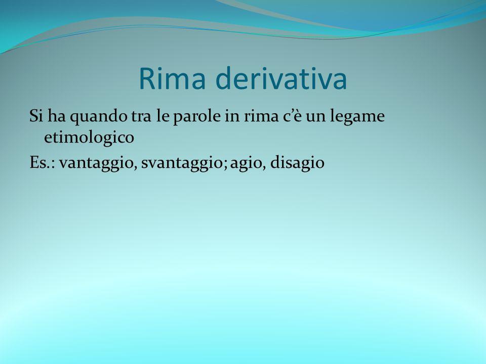 Rima derivativa Si ha quando tra le parole in rima cè un legame etimologico Es.: vantaggio, svantaggio; agio, disagio