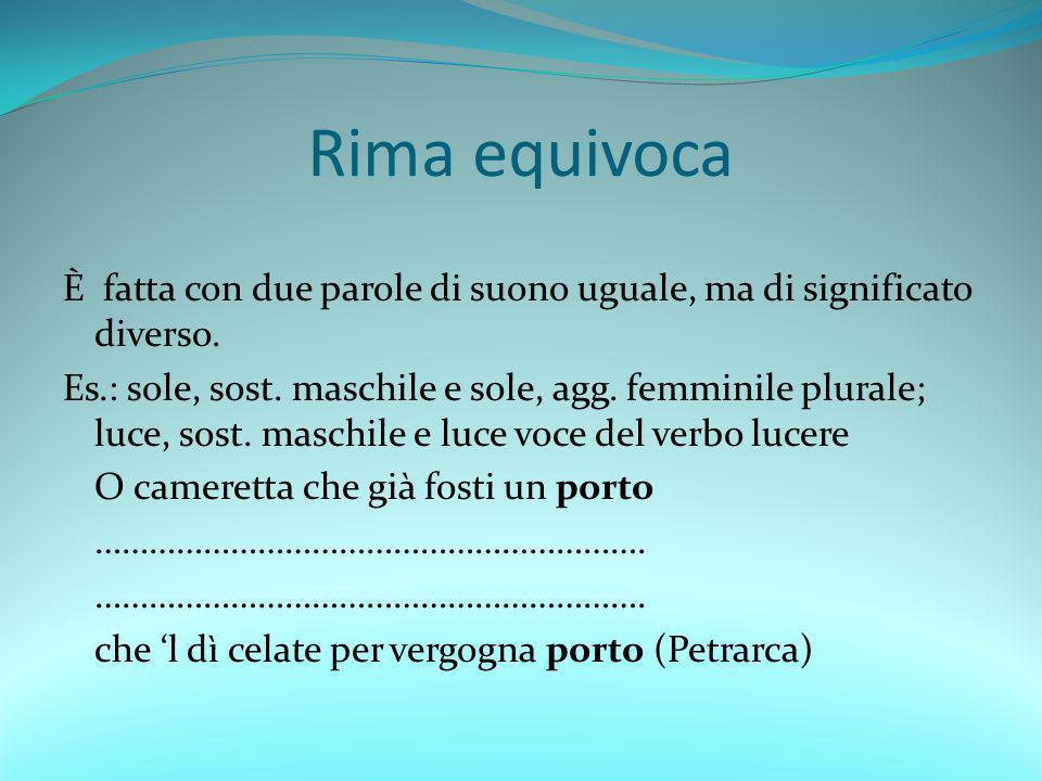 Rima equivoca È fatta con due parole di suono uguale, ma di significato diverso. Es.: sole, sost. maschile e sole, agg. femminile plurale; luce, sost.
