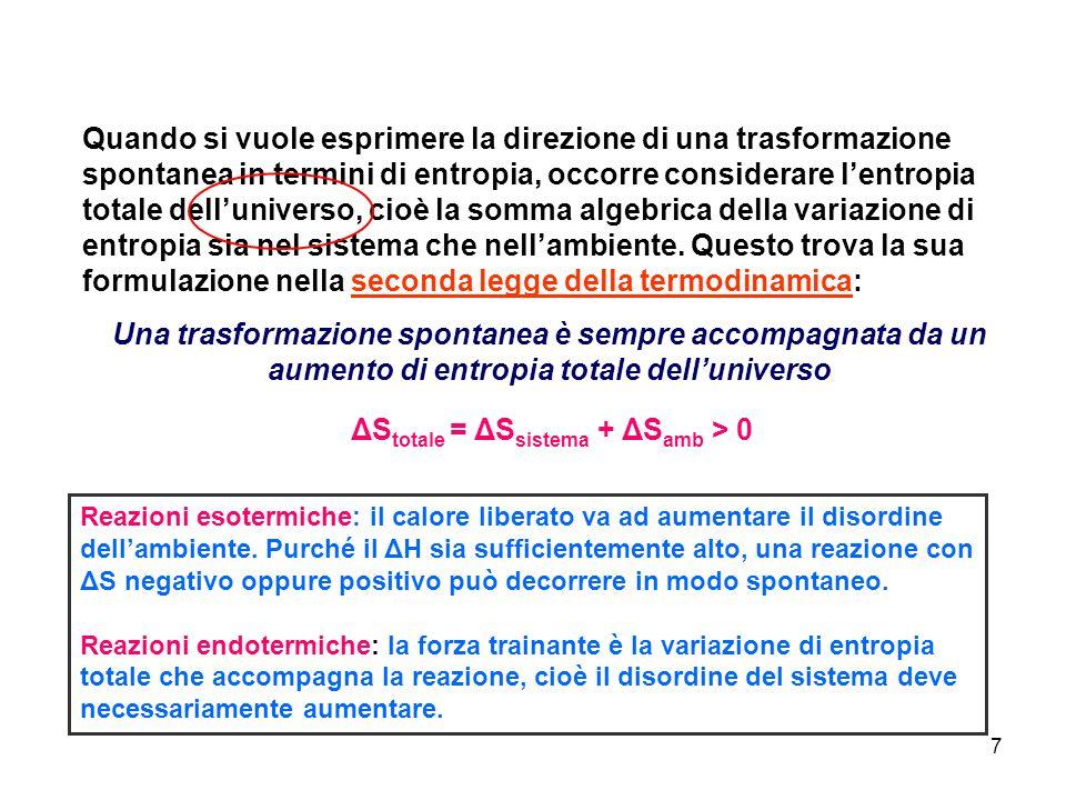 8 Per una trasformazione che avviene in un sistema che scambia calore con il suo ambiente, si può avere: se è irreversibile e spontanea se è irreversibile e forzata (non spontanea) se è reversibile e raggiunge lequilibrio ΔStotale = ΔSsistema + ΔSamb > 0 ΔStotale = ΔSsistema + ΔSamb < 0 ΔStotale = ΔSsistema + ΔSamb = 0