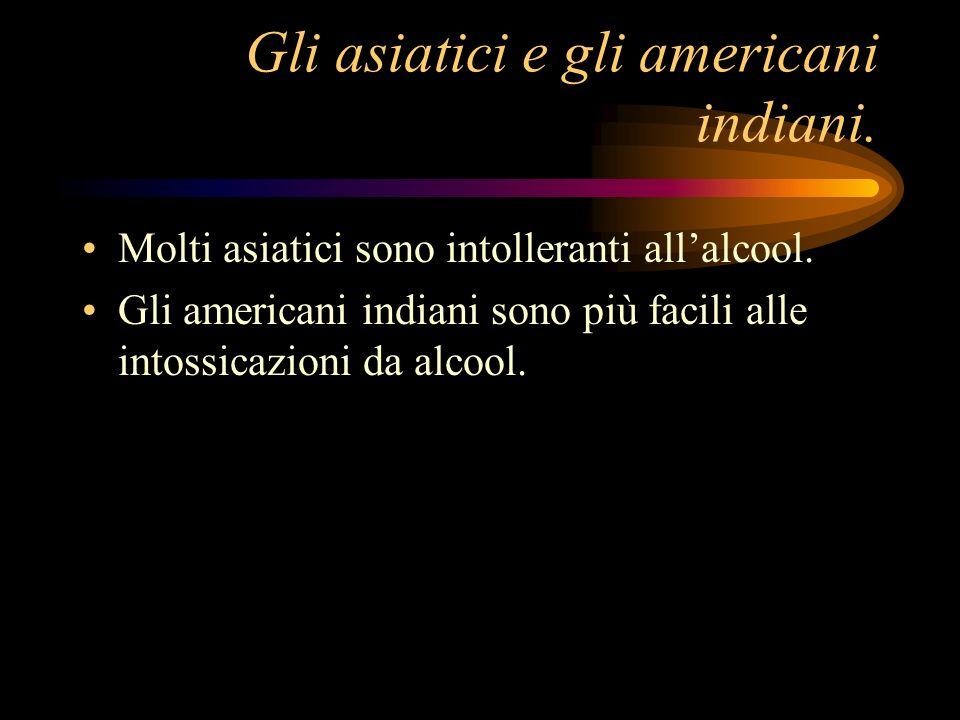 Gli asiatici e gli americani indiani. Molti asiatici sono intolleranti allalcool. Gli americani indiani sono più facili alle intossicazioni da alcool.