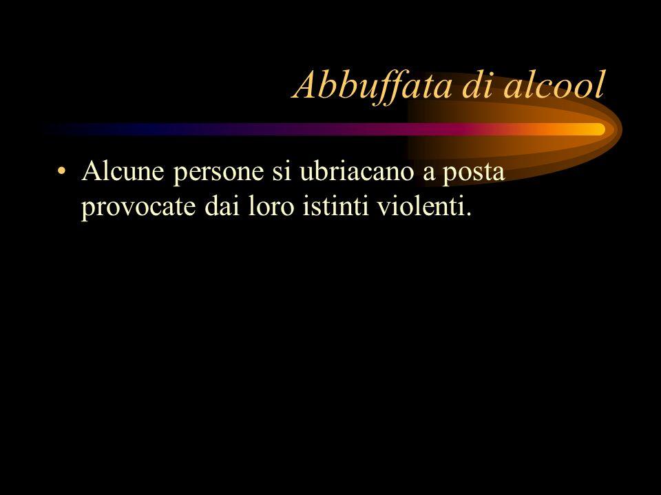 Abbuffata di alcool Alcune persone si ubriacano a posta provocate dai loro istinti violenti.