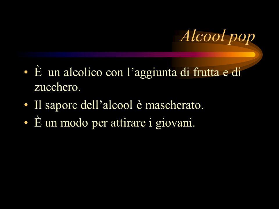 Alcool pop È un alcolico con laggiunta di frutta e di zucchero. Il sapore dellalcool è mascherato. È un modo per attirare i giovani.