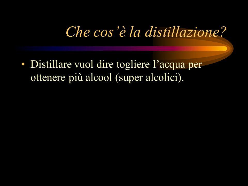 Che cosè la distillazione? Distillare vuol dire togliere lacqua per ottenere più alcool (super alcolici).
