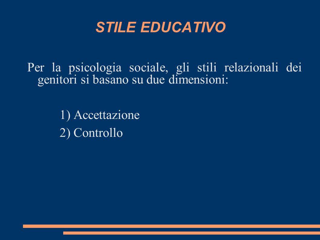 STILE EDUCATIVO Per la psicologia sociale, gli stili relazionali dei genitori si basano su due dimensioni: 1) Accettazione 2) Controllo