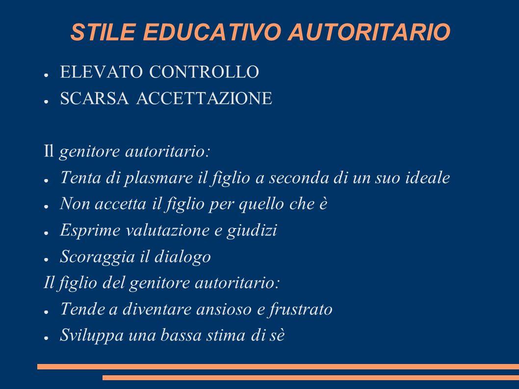 STILE EDUCATIVO AUTORITARIO ELEVATO CONTROLLO SCARSA ACCETTAZIONE Il genitore autoritario: Tenta di plasmare il figlio a seconda di un suo ideale Non