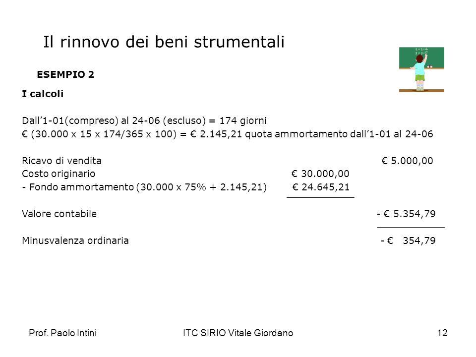 Prof. Paolo IntiniITC SIRIO Vitale Giordano12 ESEMPIO 2 I calcoli Dall1-01(compreso) al 24-06 (escluso) = 174 giorni (30.000 x 15 x 174/365 x 100) = 2