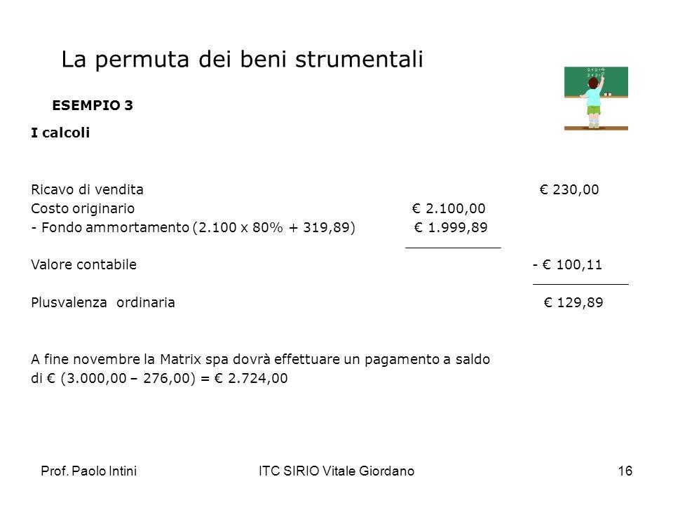 Prof. Paolo IntiniITC SIRIO Vitale Giordano16 ESEMPIO 3 I calcoli Ricavo di vendita 230,00 Costo originario 2.100,00 - Fondo ammortamento (2.100 x 80%