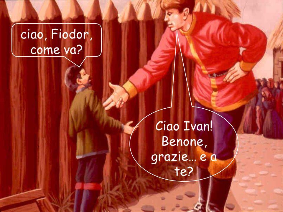 ciao, Fiodor, come va? Ciao Ivan! Benone, grazie… e a te?