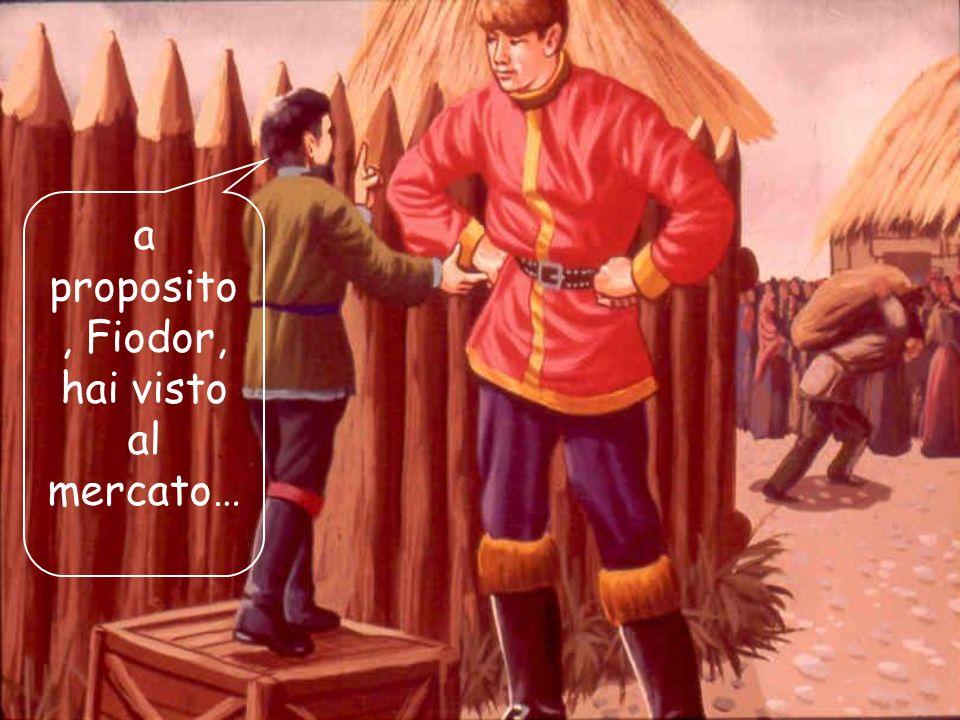 a proposito, Fiodor, hai visto al mercato…