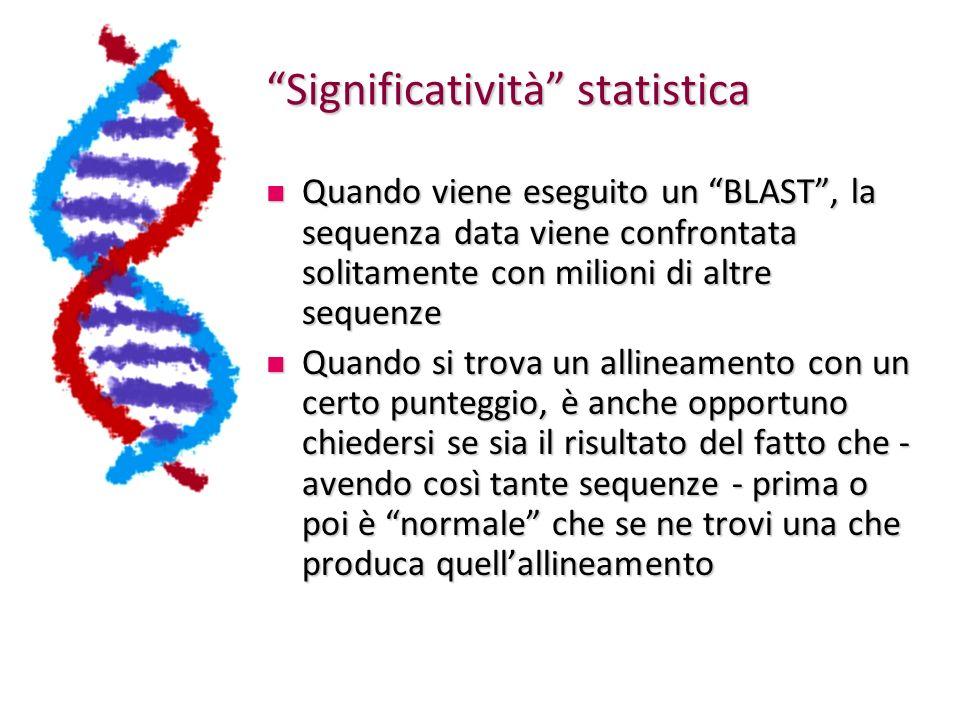 Significatività statistica Quando viene eseguito un BLAST, la sequenza data viene confrontata solitamente con milioni di altre sequenze Quando viene eseguito un BLAST, la sequenza data viene confrontata solitamente con milioni di altre sequenze Quando si trova un allineamento con un certo punteggio, è anche opportuno chiedersi se sia il risultato del fatto che - avendo così tante sequenze - prima o poi è normale che se ne trovi una che produca quellallineamento Quando si trova un allineamento con un certo punteggio, è anche opportuno chiedersi se sia il risultato del fatto che - avendo così tante sequenze - prima o poi è normale che se ne trovi una che produca quellallineamento