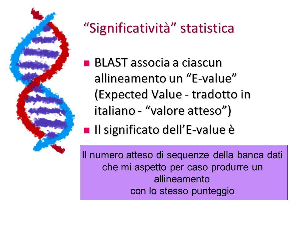 Significatività statistica BLAST associa a ciascun allineamento un E-value (Expected Value - tradotto in italiano - valore atteso) BLAST associa a ciascun allineamento un E-value (Expected Value - tradotto in italiano - valore atteso) Il significato dellE-value è Il significato dellE-value è Il numero atteso di sequenze della banca dati che mi aspetto per caso produrre un allineamento con lo stesso punteggio