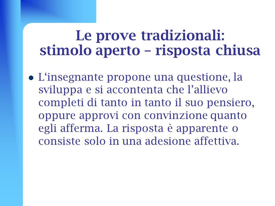Le prove tradizionali: stimolo aperto – risposta chiusa Linsegnante propone una questione, la sviluppa e si accontenta che lallievo completi di tanto