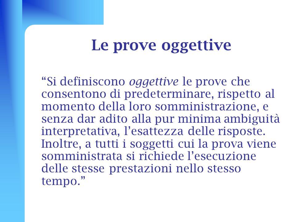 Le prove oggettive Si definiscono oggettive le prove che consentono di predeterminare, rispetto al momento della loro somministrazione, e senza dar ad