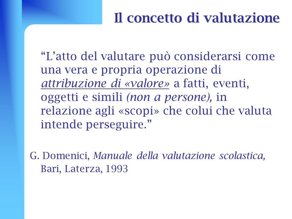 Il concetto di valutazione Latto del valutare può considerarsi come una vera e propria operazione di attribuzione di «valore» a fatti, eventi, oggetti