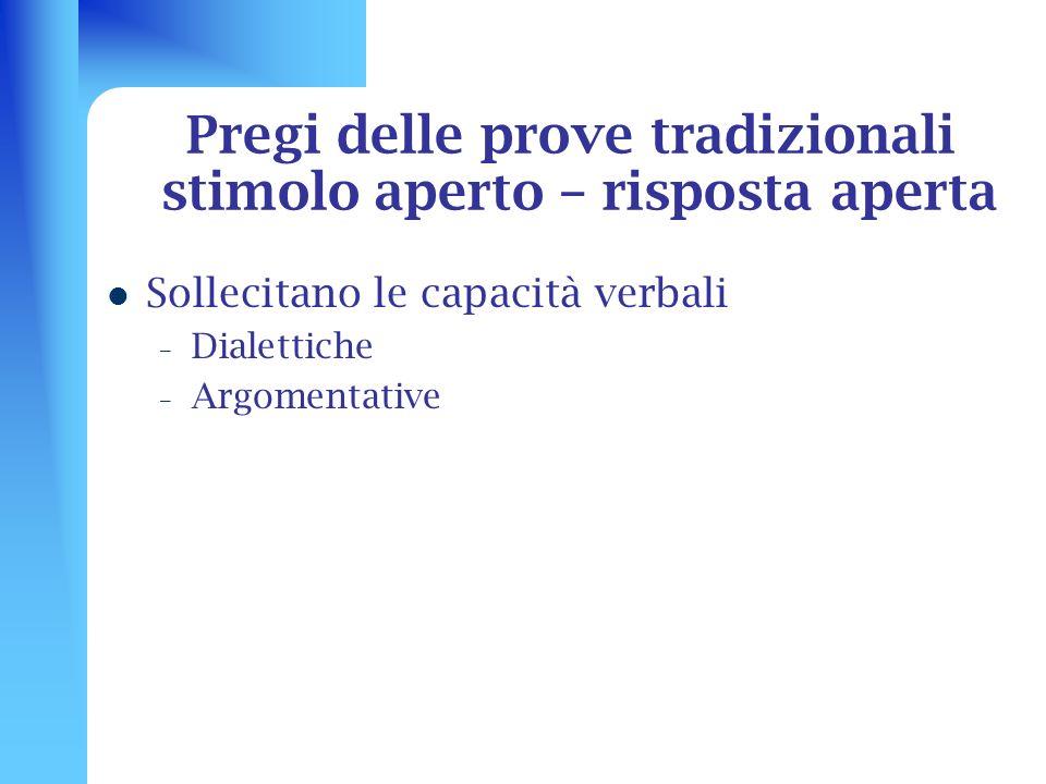 Pregi delle prove tradizionali stimolo aperto – risposta aperta Sollecitano le capacità verbali – Dialettiche – Argomentative