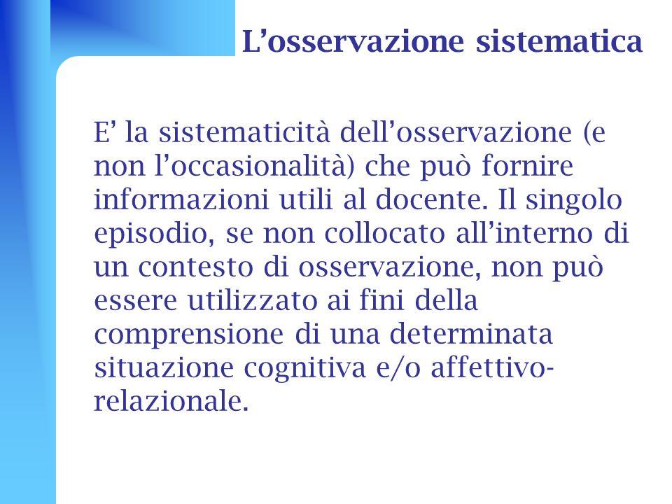Losservazione sistematica E la sistematicità dellosservazione (e non loccasionalità) che può fornire informazioni utili al docente. Il singolo episodi