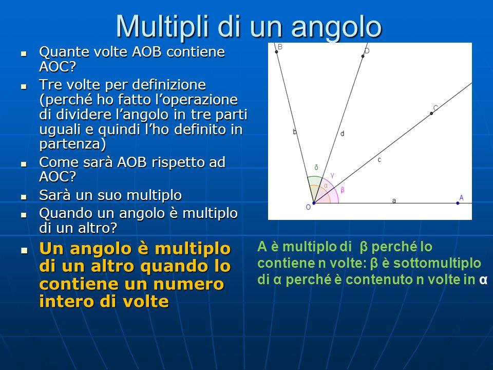 Multipli di un angolo Quante volte AOB contiene AOC? Quante volte AOB contiene AOC? Tre volte per definizione (perché ho fatto loperazione di dividere