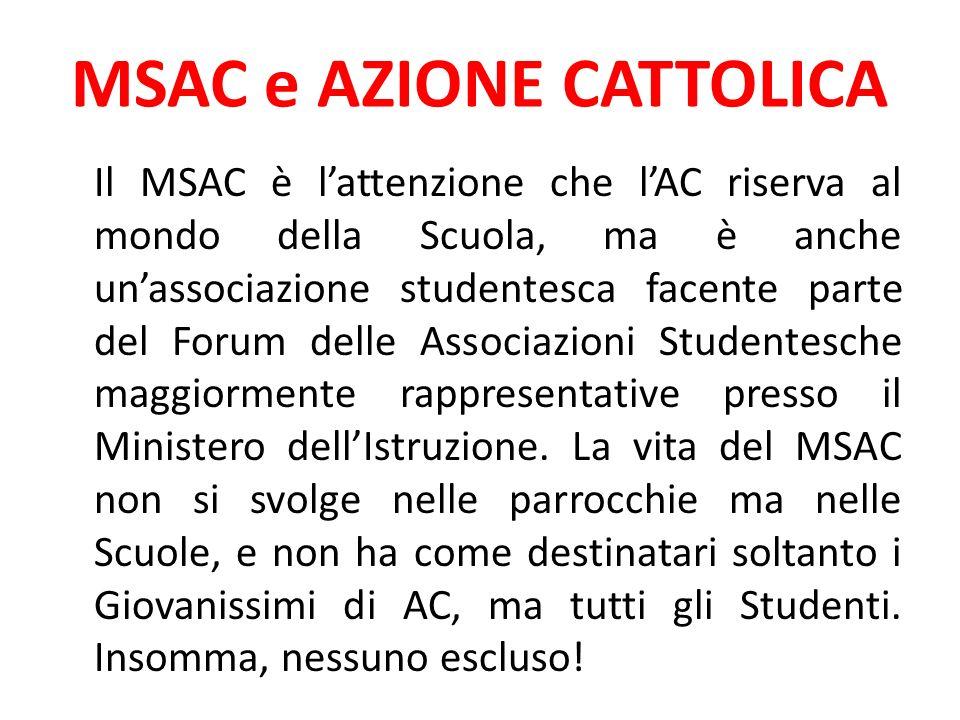 MSAC e AZIONE CATTOLICA Il MSAC è lattenzione che lAC riserva al mondo della Scuola, ma è anche unassociazione studentesca facente parte del Forum delle Associazioni Studentesche maggiormente rappresentative presso il Ministero dellIstruzione.