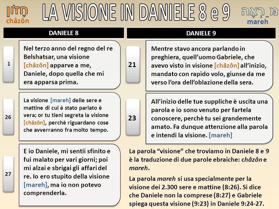 châzôn mareh DANIELE 8 DANIELE 9 La parola visione che troviamo in Daniele 8 e 9 è la traduzione di due parole ebraiche: châzôn e mareh. La parola mar