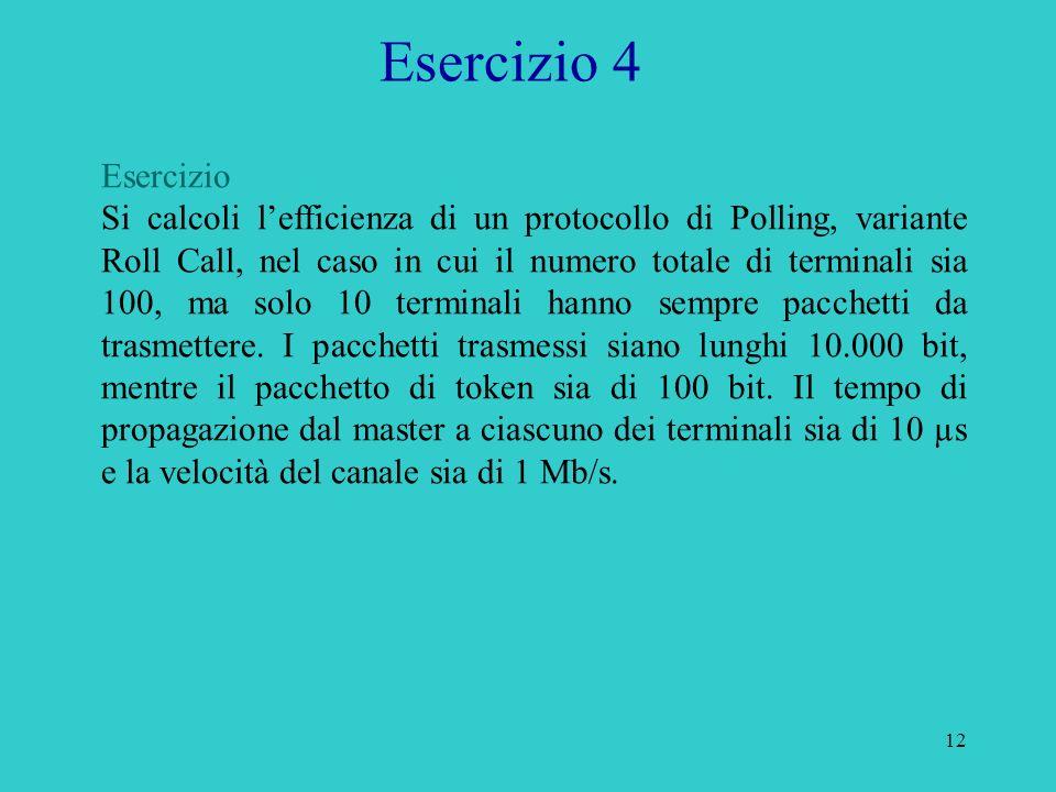 12 Esercizio 4 Esercizio Si calcoli lefficienza di un protocollo di Polling, variante Roll Call, nel caso in cui il numero totale di terminali sia 100, ma solo 10 terminali hanno sempre pacchetti da trasmettere.
