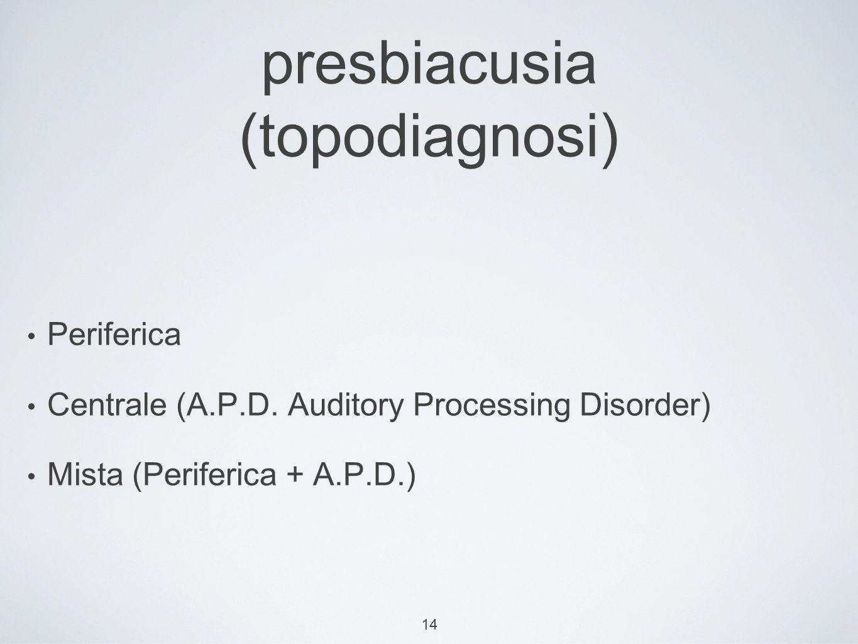 14 presbiacusia (topodiagnosi) Periferica Centrale (A.P.D.