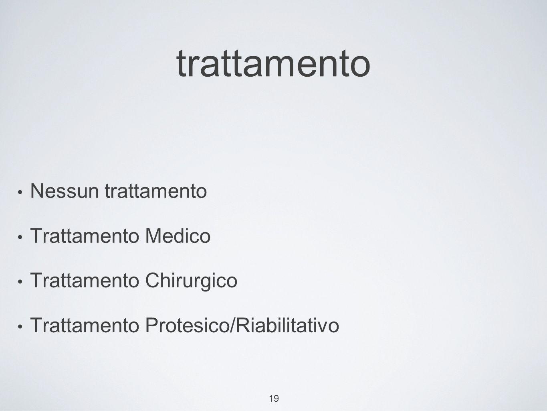 19 trattamento Nessun trattamento Trattamento Medico Trattamento Chirurgico Trattamento Protesico/Riabilitativo
