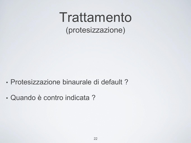 22 Trattamento (protesizzazione) Protesizzazione binaurale di default ? Quando è contro indicata ?