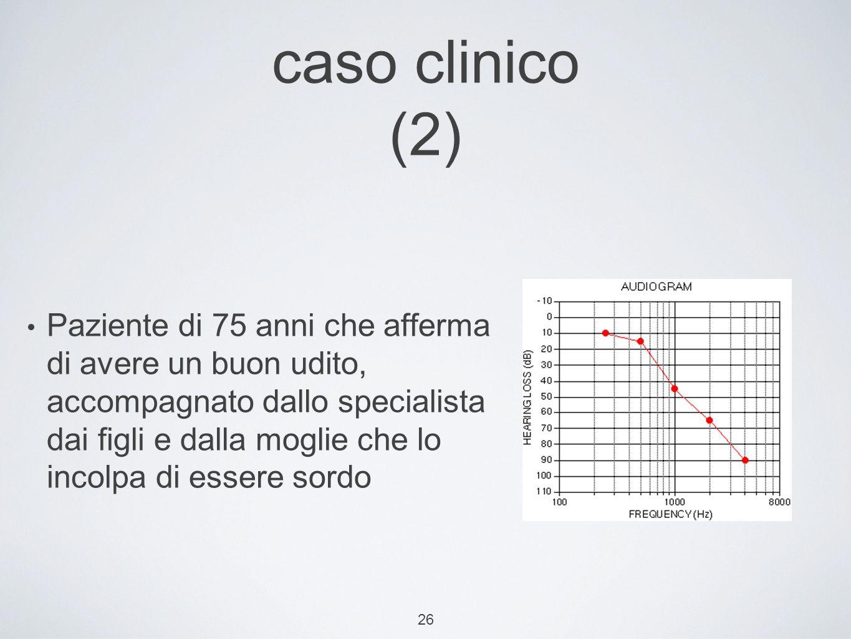 26 caso clinico (2) Paziente di 75 anni che afferma di avere un buon udito, accompagnato dallo specialista dai figli e dalla moglie che lo incolpa di essere sordo