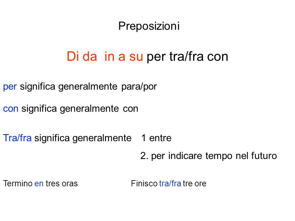 Preposizioni Di da in a su per tra/fra con per significa generalmente para/por con significa generalmente con Tra/fra significa generalmente 1 entre 2.