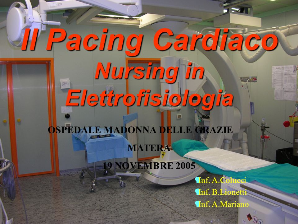 Il Pacing Cardiaco Nursing in Elettrofisiologia OSPEDALE MADONNA DELLE GRAZIE MATERA 19 NOVEMBRE 2005 Inf.