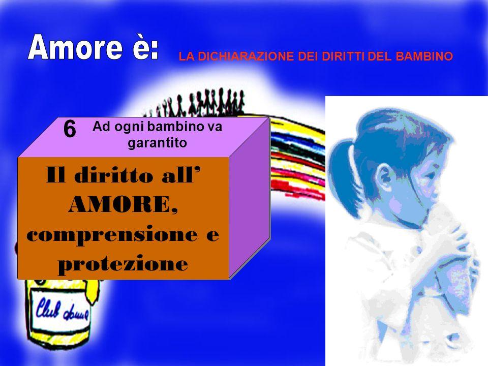 Il diritto all AMORE, comprensione e protezione 6 LA DICHIARAZIONE DEI DIRITTI DEL BAMBINO Ad ogni bambino va garantito