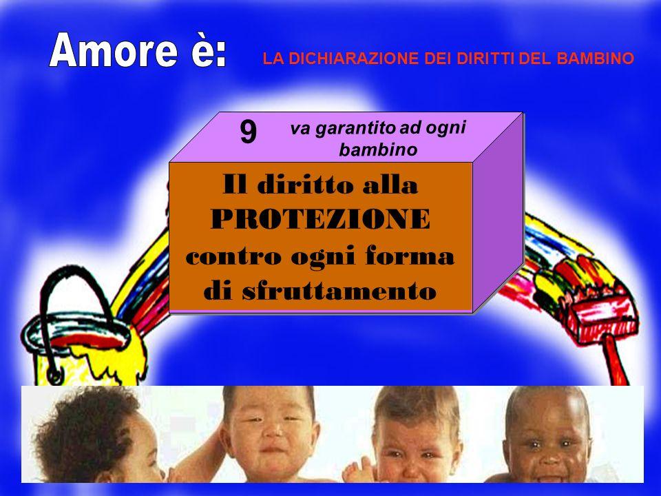 Il diritto alla PROTEZIONE contro ogni forma di sfruttamento 9 LA DICHIARAZIONE DEI DIRITTI DEL BAMBINO va garantito ad ogni bambino