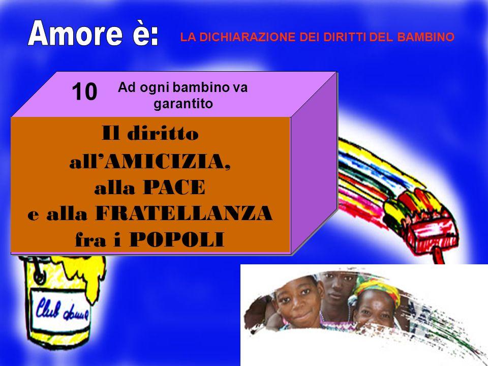 LA DICHIARAZIONE DEI DIRITTI DEL BAMBINO Il diritto allAMICIZIA, alla PACE e alla FRATELLANZA fra i POPOLI Ad ogni bambino va garantito 10