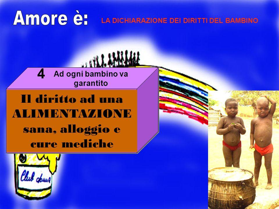 Il diritto ad una ALIMENTAZIONE sana, alloggio e cure mediche 4 LA DICHIARAZIONE DEI DIRITTI DEL BAMBINO Ad ogni bambino va garantito