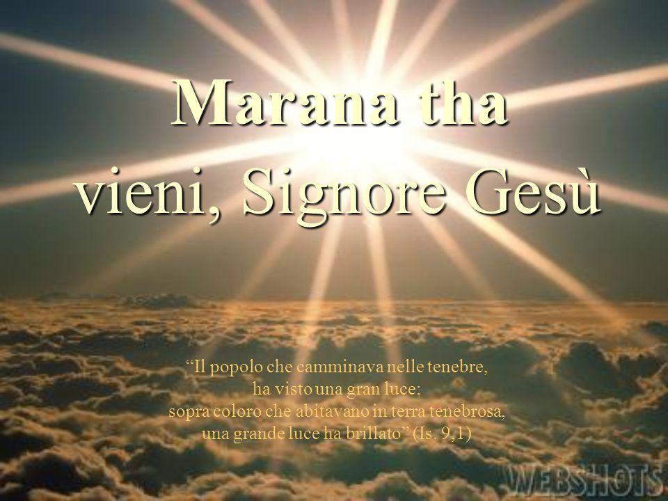 Marana tha Il popolo che camminava nelle tenebre, ha visto una gran luce; sopra coloro che abitavano in terra tenebrosa, una grande luce ha brillato (